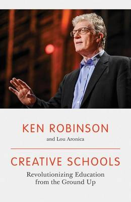 Creative Schools: Revolutionizing Education from the Ground Up by Ken Robinson