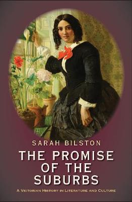 The Promise of the Suburbs: A Victorian History in Literature and Culture by Sarah Bilston