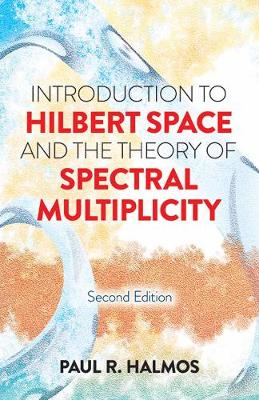 Introduction to Hilbert Space and the Theory of Spectral Multiplicity by Paul R. Halmos