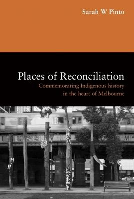 Places of Reconciliation: Commemorating Indigenous History in the Heart of Melbourne by Sarah W Pinto