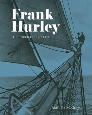 Frank Hurley: A Photographer's Life by Alasdair McGregor
