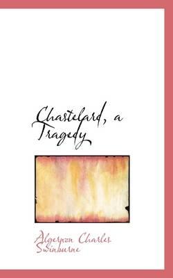 Chastelard, a Tragedy by Algernon Charles Swinburne