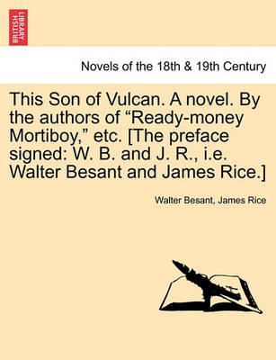This Son of Vulcan. a Novel. by the Authors of Ready-Money Mortiboy, Etc. [The Preface Signed: W. B. and J. R., i.e. Walter Besant and James Rice.] by Walter Besant