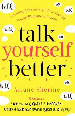 Talk Yourself Better: A Confused Person's Guide to Therapy, Counselling and Self-Help by Ariane Sherine