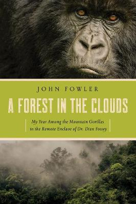 A Forest in the Clouds - My Year Among the Mountain Gorillas in the Remote Enclave of Dian Fossey by John Fowler