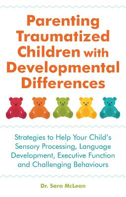 Parenting Traumatized Children with Developmental Differences: Strategies to Help Your Child's Sensory Processing, Language Development, Executive Function and Challenging Behaviours book