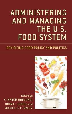 Administering and Managing the U.S. Food System: Revisiting Food Policy and Politics by A. Bryce Hoflund