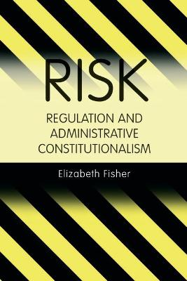 Risk Regulation and Administrative Constitutionalism by Elizabeth A. Fisher