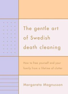 Gentle Art of Swedish Death Cleaning: How to Free Yourself and your Family from a Lifetime of Clutter by Margareta Magnusson