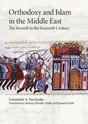Orthodoxy and Islam in the Middle East: The Seventh to the Sixteenth Centuries by Constantin A. Panchenko