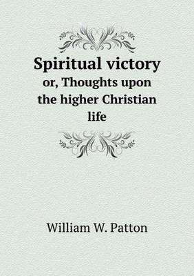 Spiritual Victory Or, Thoughts Upon the Higher Christian Life by William W. Patton