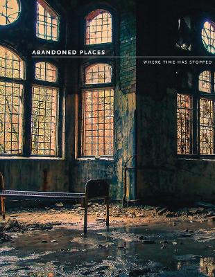 Abandoned Places: Where time has stopped by Richard Happer