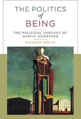 The Politics of Being: The Political Thought of Martin Heidegger by Richard Wolin