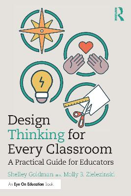 Design Thinking for Every Classroom: A Practical Guide for Educators by Shelley Goldman