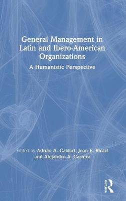 General Management in Latin and Ibero-American Organizations: A Humanistic Perspective by Adrian A. Caldart