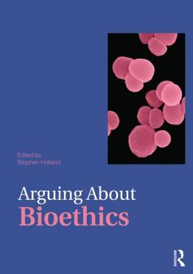 Arguing About Bioethics by Stephen Holland