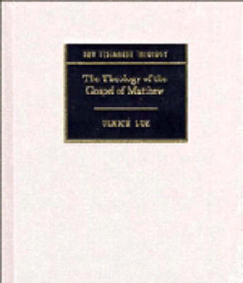 New Testament Theology: The Theology of the Gospel of Matthew by Ulrich Luz
