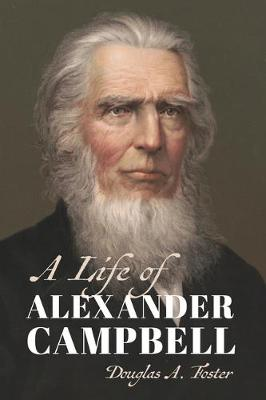 A Life of Alexander Campbell by Douglas A. Foster