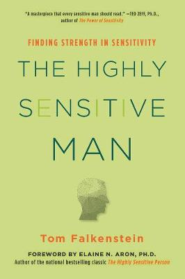 The Highly Sensitive Man: How Mastering Natural Insticts, Ethics, and Empathy Can Enrich Men's Lives and the Lives of Those Who Love Them by Tom Falkenstein