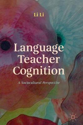 Language Teacher Cognition: A Sociocultural Perspective by Li Li