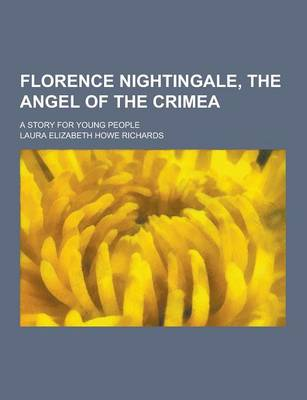 Florence Nightingale, the Angel of the Crimea; A Story for Young People by Laura Elizabeth Howe Richards