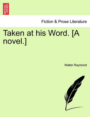 Taken at His Word. a Novel. by Walter Raymond