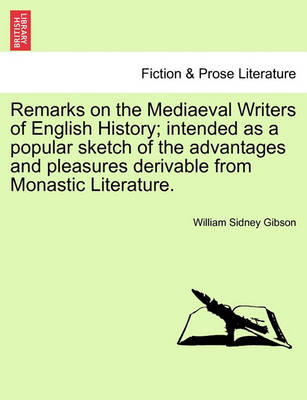 Remarks on the Mediaeval Writers of English History; Intended as a Popular Sketch of the Advantages and Pleasures Derivable from Monastic Literature. by William Sidney Gibson
