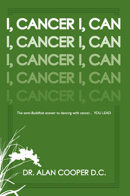 I, Cancer: The Semi-Buddhist Answer to Dancing with Cancer...YOU LEAD by Dr. Alan Cooper D.C.