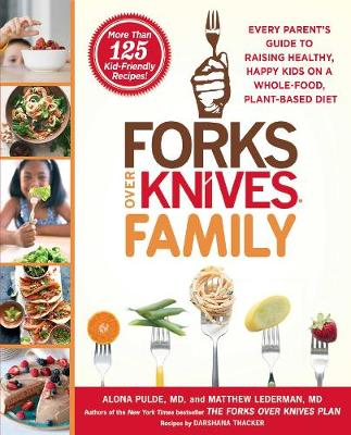 Forks Over Knives Family: Every Parent's Guide to Raising Healthy, Happy Kids on a Whole-Food, Plant-Based Diet by Alona Pulde