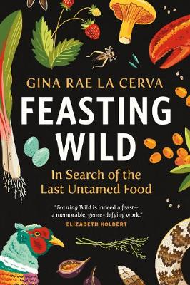 Feasting Wild: In Search of the Last Untamed Food by Gina Rae La Cerva