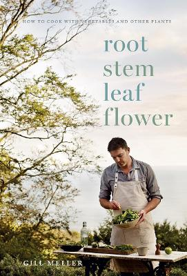 Root, Stem, Leaf, Flower: How to Cook with Vegetables and Other Plants by Gill Meller