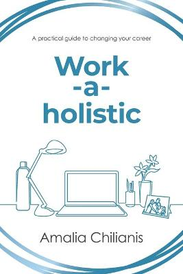 Work-a-holistic: A Practical Guide to Changing Your Career by Amalia Chilianis