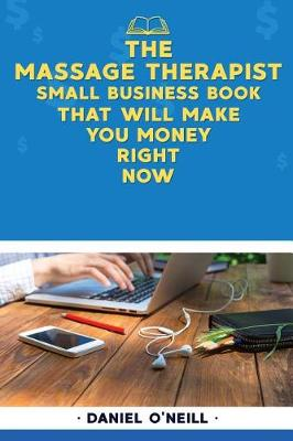 The Massage Therapist Small Business Book That Will Make You Money Right Now by Daniel O'Neill