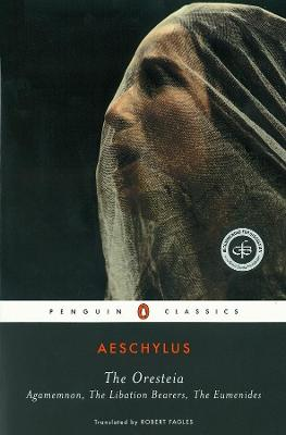 The Oresteia: Agamemnon, The Libation Bearers, The Eumenides by Aeschylus