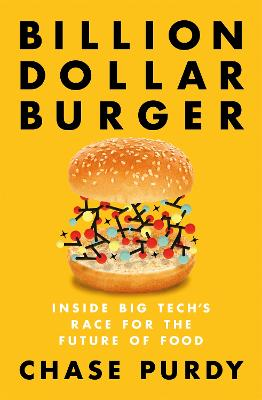 Billion Dollar Burger: Inside Big Tech's Race for the Future of Food by Chase Purdy