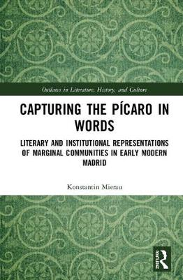 Capturing the Picaro in Words: Literary and Institutional Representations of Marginal Communities in Early Modern Madrid book