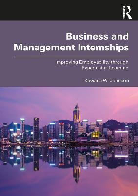 Business and Management Internships: Improving Employability through Experiential Learning by Kawana W. Johnson
