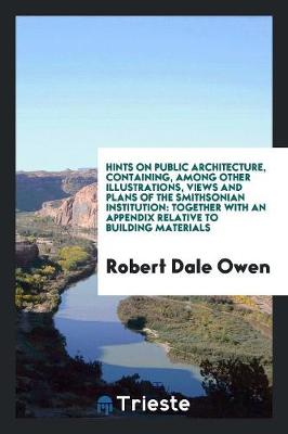 Hints on Public Architecture, Containing, Among Other Illustrations, Views and Plans of the Smithsonian Institution: Together with an Appendix Relative to Building Materials by Robert Dale Owen