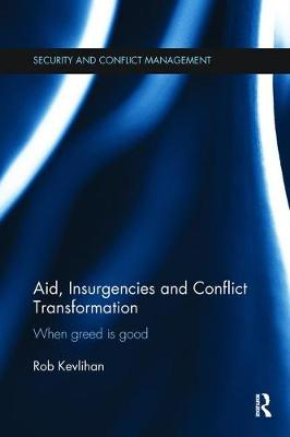 Aid, Insurgencies and Conflict Transformation: When Greed is Good by Rob Kevlihan