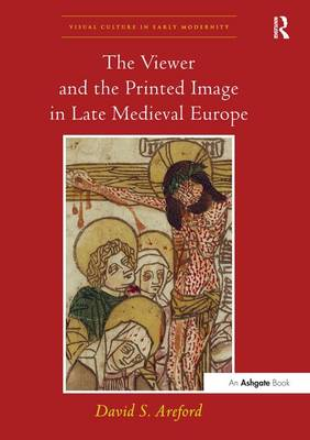 The Viewer and the Printed Image in Late Medieval Europe by David Areford