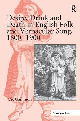 Desire, Drink and Death in English Folk and Vernacular Song, 1600-1900 by Vic Gammon