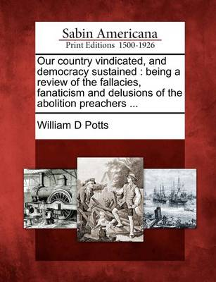 Our Country Vindicated, and Democracy Sustained: Being a Review of the Fallacies, Fanaticism and Delusions of the Abolition Preachers ... by D. Potts