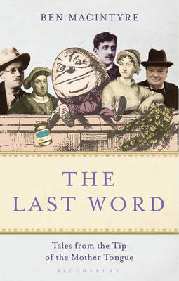 The Last Word: Tales from the Tip of the Mother Tongue by Ben Macintyre
