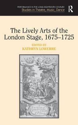 The Lively Arts of the London Stage, 1675-1725 by Kathryn Lowerre