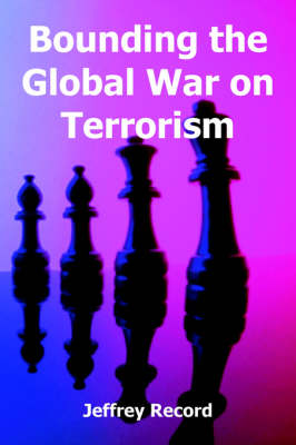 Bounding the Global War on Terrorism by Dr Jeffrey Record