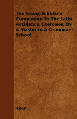 The Young Scholar's Companion To The Latin Accidence, Exercises, By A Master In A Grammar School by Anon.