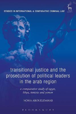 Transitional Justice and the Prosecution of Political Leaders in the Arab Region by Noha Aboueldahab