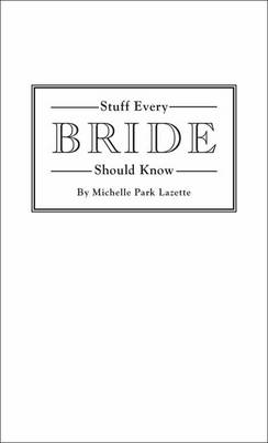 Stuff Every Bride Should Know by Michelle Park Lazette