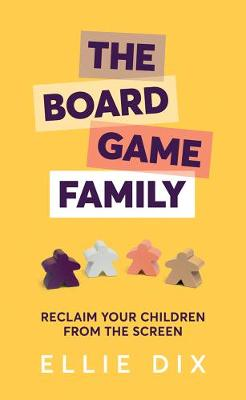 The Board Game Family: Reclaim your children from the screen by Ellie Dix