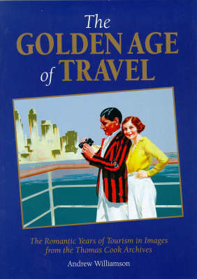 The Golden Age of Travel: The Romantic Years of Tourism in Images from the Thomas Cook Archive by Andrew Williamson